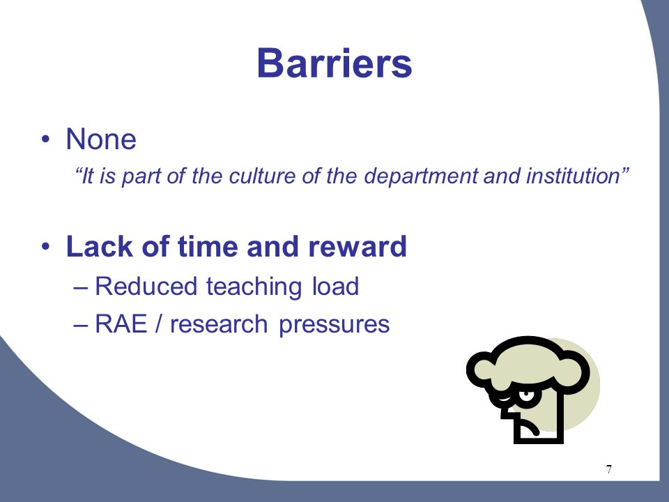7 Barriers None It is part of the culture of the department and institution Lack of time and reward –Reduced teaching load –RAE / research pressures