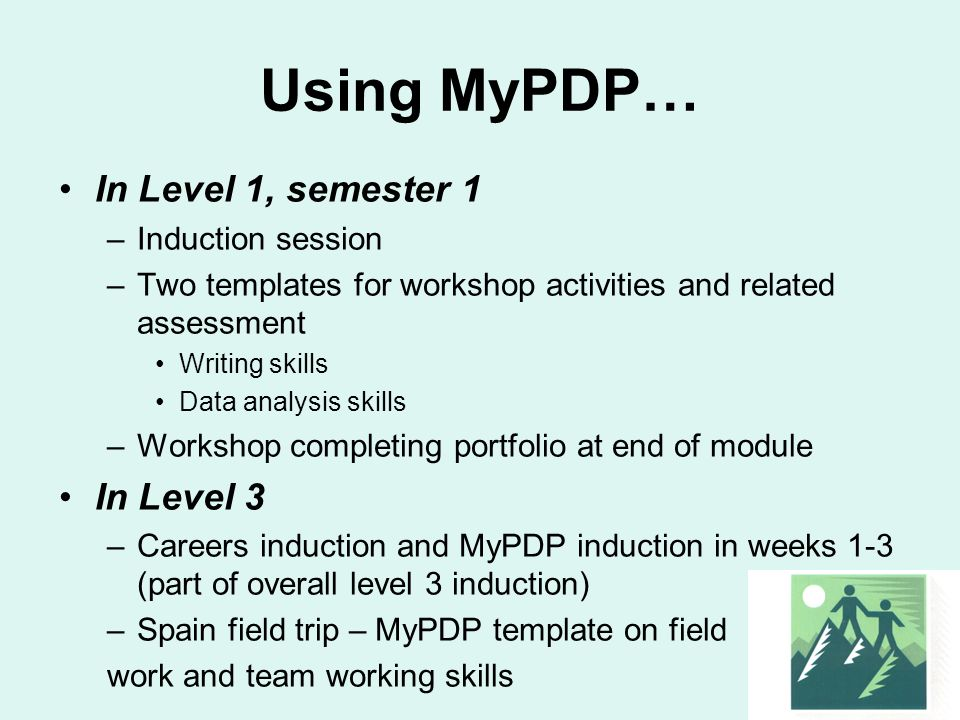 Using MyPDP… In Level 1, semester 1 –Induction session –Two templates for workshop activities and related assessment Writing skills Data analysis skills –Workshop completing portfolio at end of module In Level 3 –Careers induction and MyPDP induction in weeks 1-3 (part of overall level 3 induction) –Spain field trip – MyPDP template on field work and team working skills