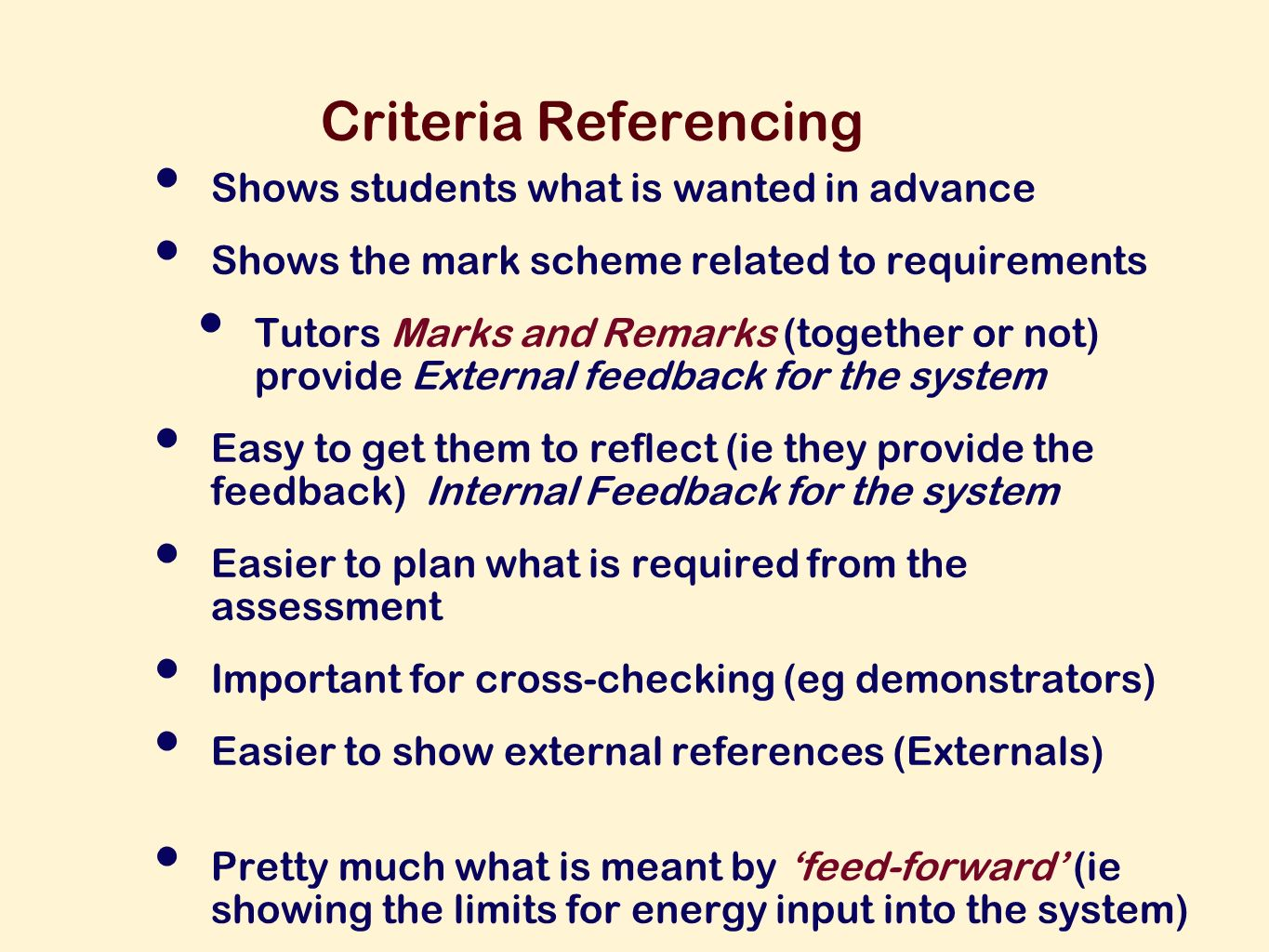 Criteria Referencing Shows students what is wanted in advance Shows the mark scheme related to requirements Tutors Marks and Remarks (together or not) provide External feedback for the system Easy to get them to reflect (ie they provide the feedback) Internal Feedback for the system Easier to plan what is required from the assessment Important for cross-checking (eg demonstrators) Easier to show external references (Externals) Pretty much what is meant by feed-forward (ie showing the limits for energy input into the system)