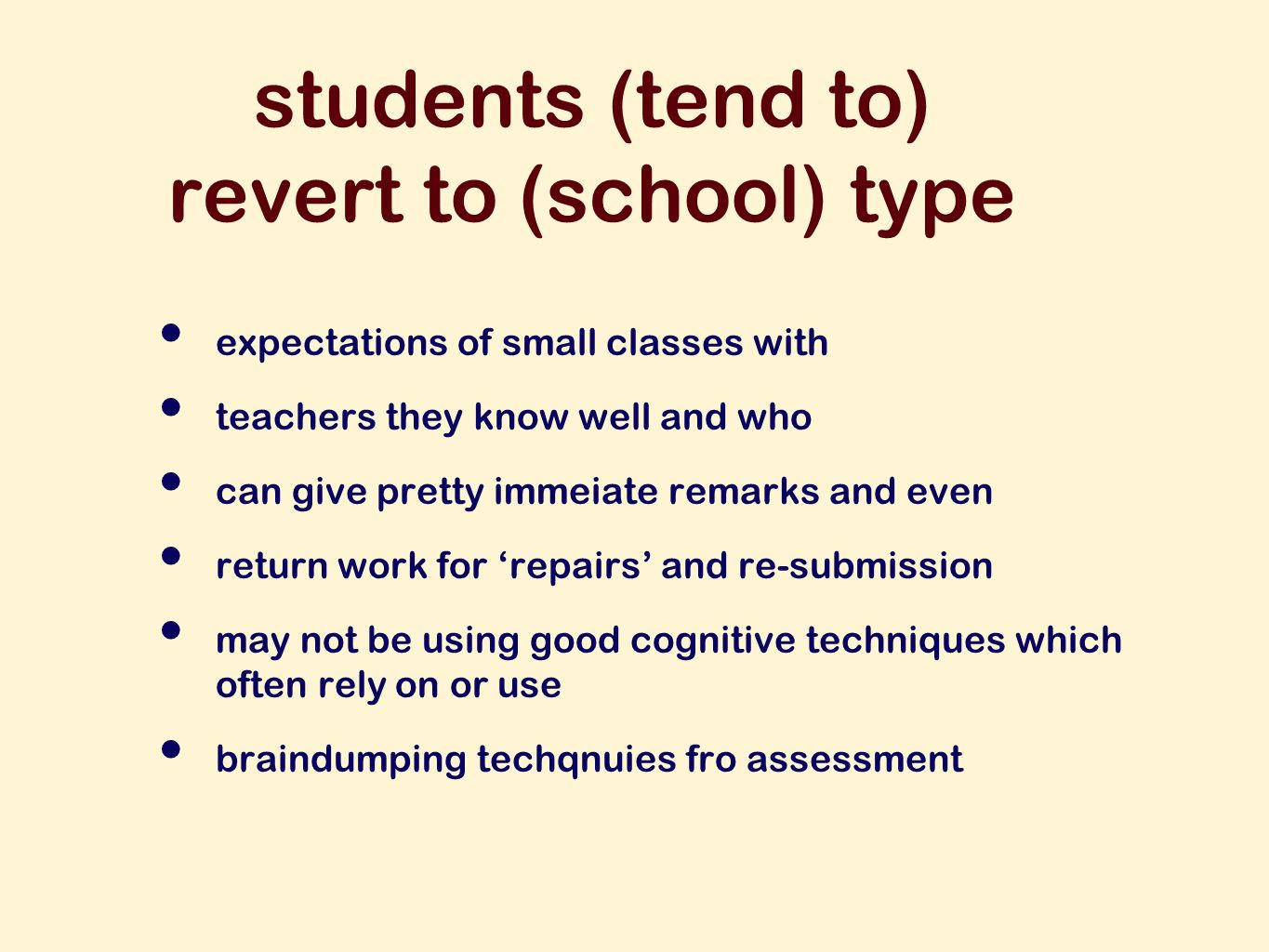 students (tend to) revert to (school) type expectations of small classes with teachers they know well and who can give pretty immeiate remarks and even return work for repairs and re-submission may not be using good cognitive techniques which often rely on or use braindumping techqnuies fro assessment