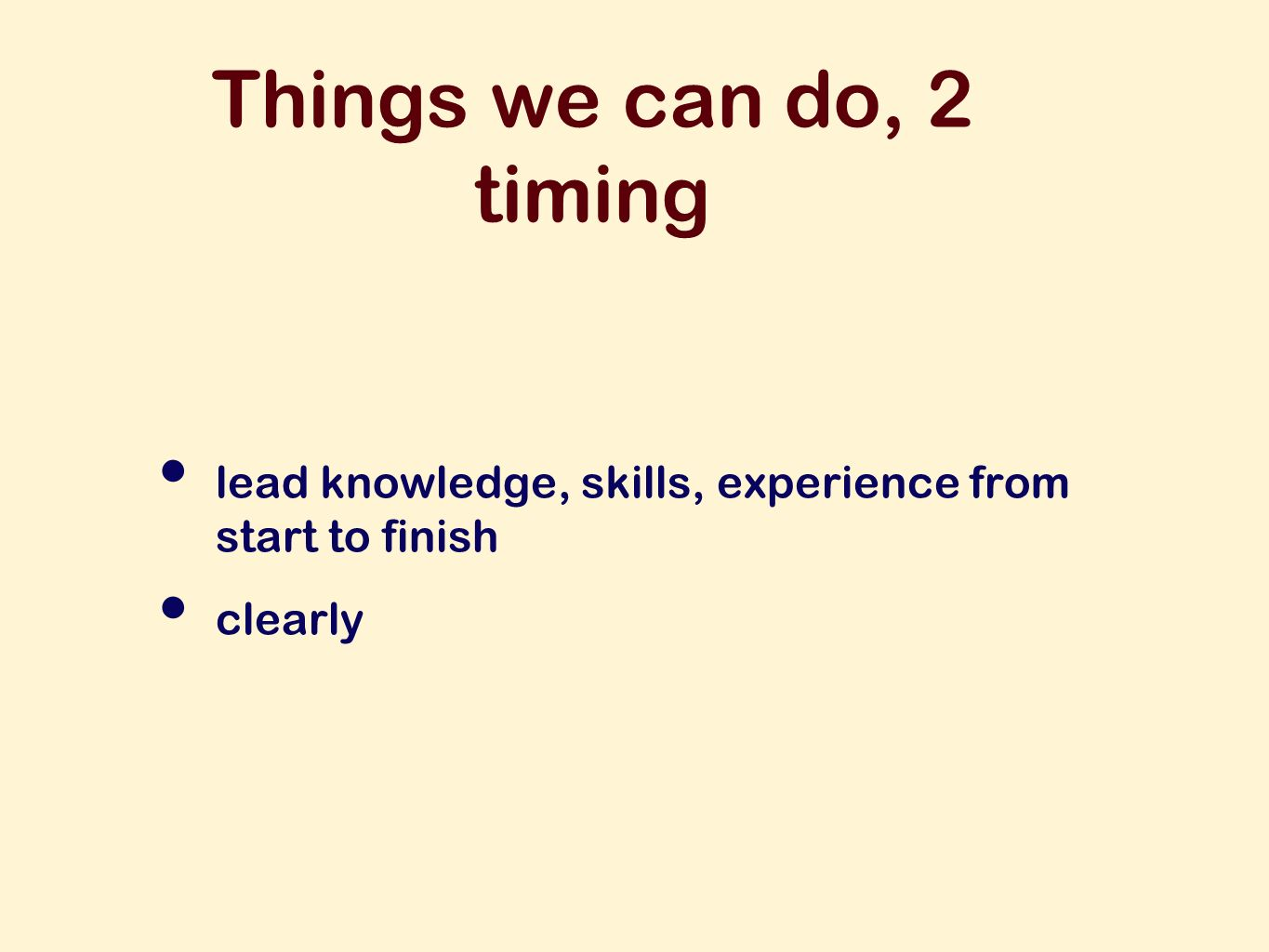 Things we can do, 2 timing lead knowledge, skills, experience from start to finish clearly