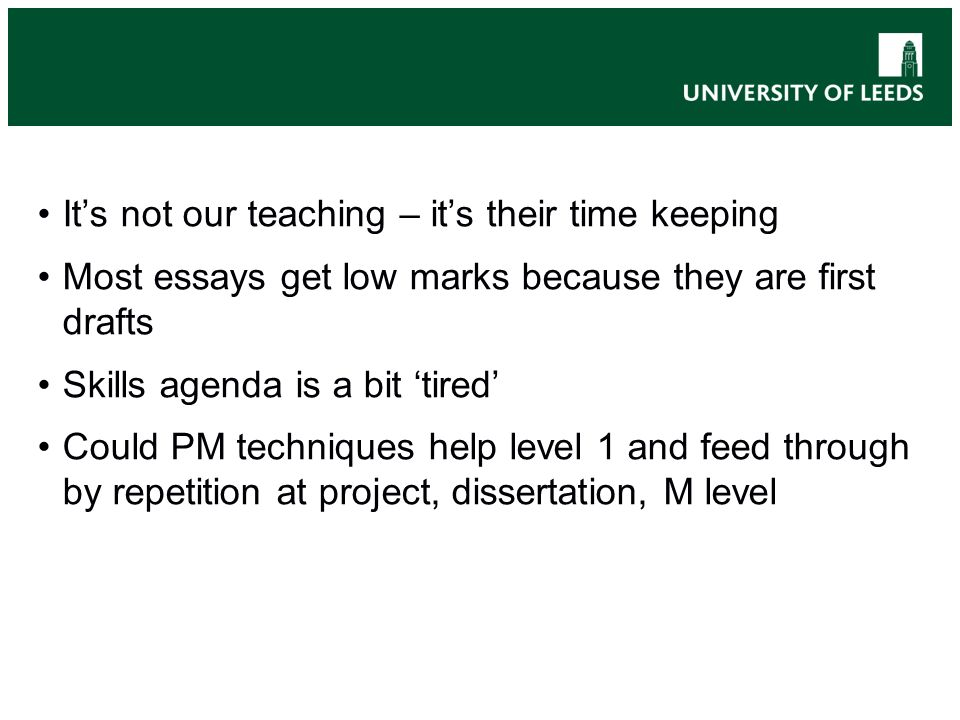 Its not our teaching – its their time keeping Most essays get low marks because they are first drafts Skills agenda is a bit tired Could PM techniques help level 1 and feed through by repetition at project, dissertation, M level