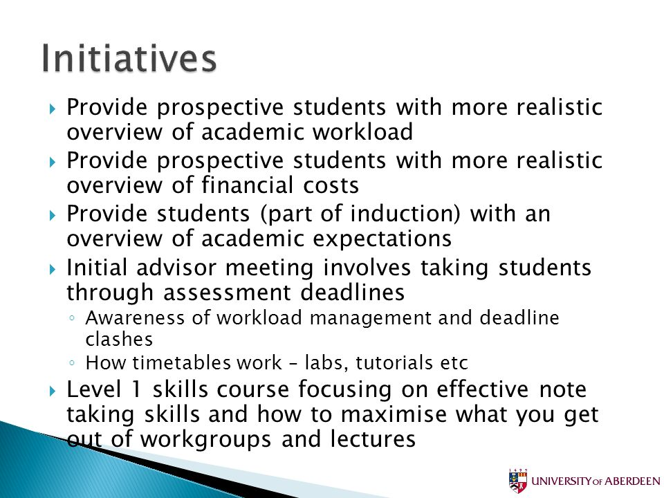 Provide prospective students with more realistic overview of academic workload Provide prospective students with more realistic overview of financial costs Provide students (part of induction) with an overview of academic expectations Initial advisor meeting involves taking students through assessment deadlines Awareness of workload management and deadline clashes How timetables work – labs, tutorials etc Level 1 skills course focusing on effective note taking skills and how to maximise what you get out of workgroups and lectures