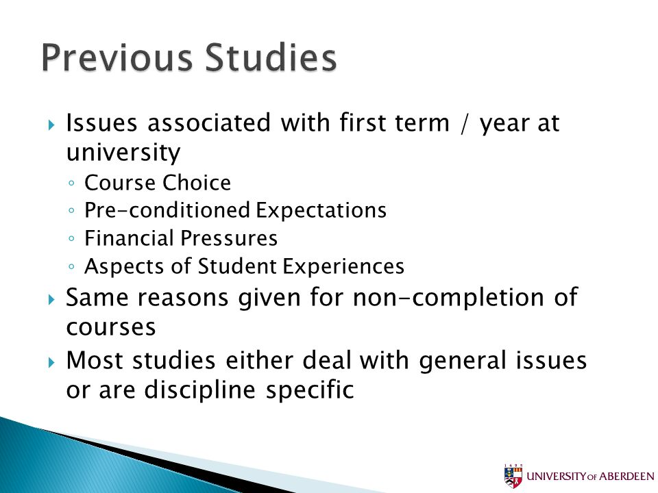 Issues associated with first term / year at university Course Choice Pre-conditioned Expectations Financial Pressures Aspects of Student Experiences Same reasons given for non-completion of courses Most studies either deal with general issues or are discipline specific
