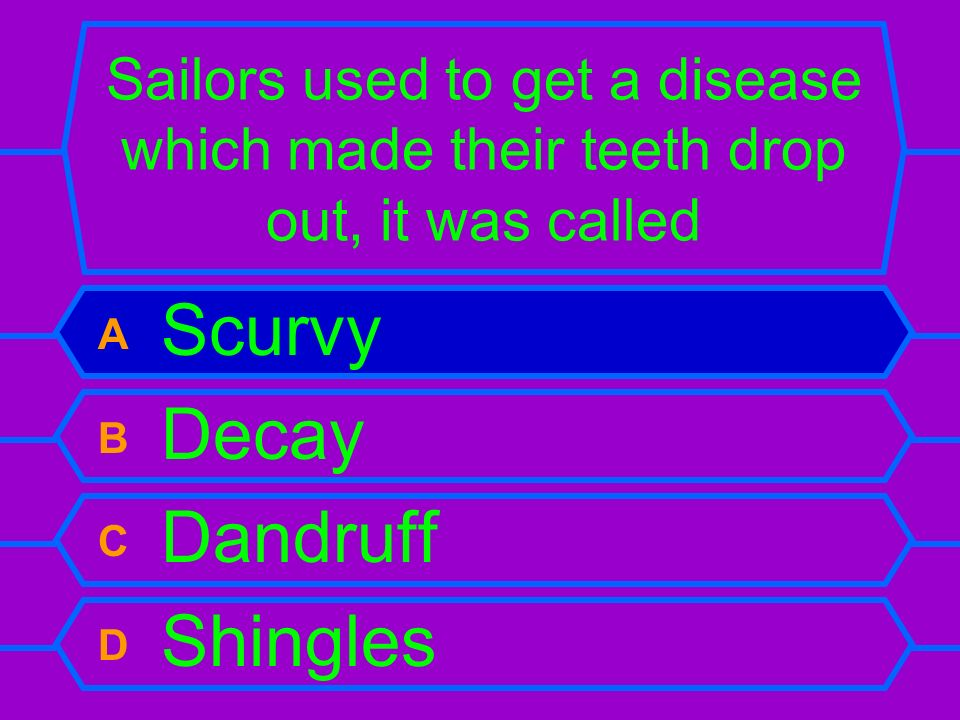 Sailors used to get a disease which made their teeth drop out, it was called A Scurvy B Decay C Dandruff D Shingles