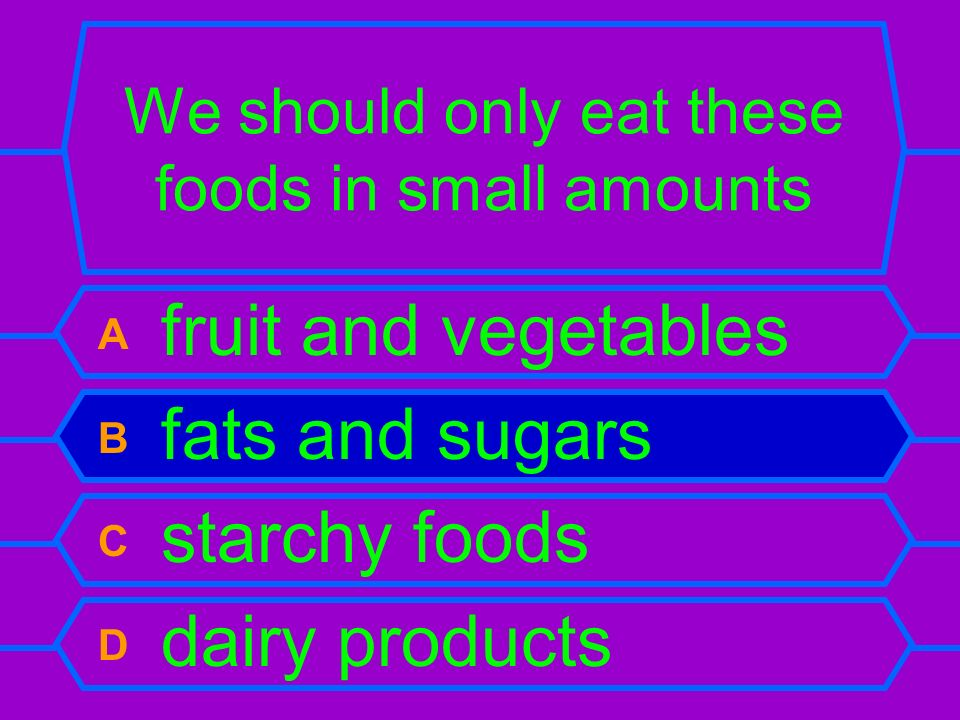 We should only eat these foods in small amounts A fruit and vegetables B fats and sugars C starchy foods D dairy products