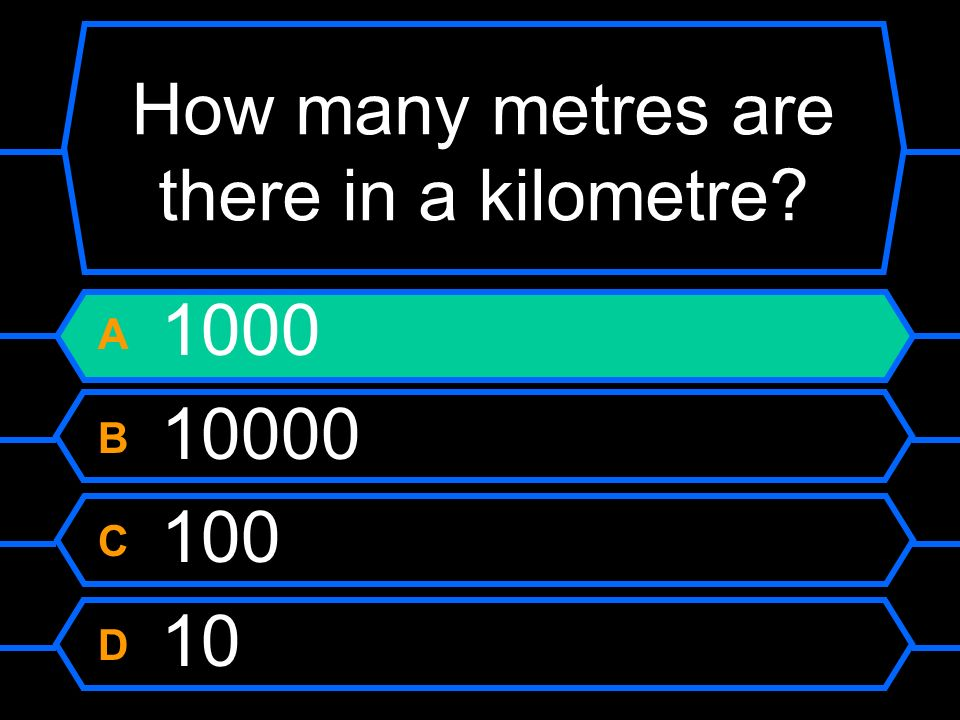 How many metres are there in a kilometre A 1000 B 10000 C 100 D 10