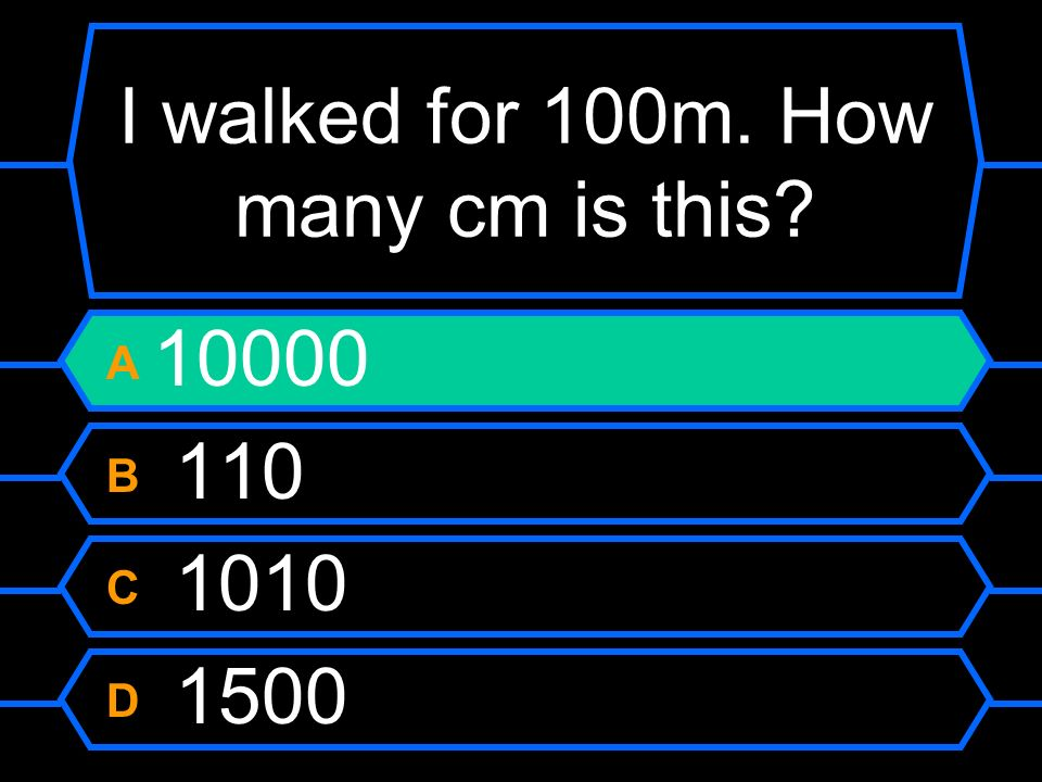 I walked for 100m. How many cm is this A 10000 B 110 C 1010 D 1500