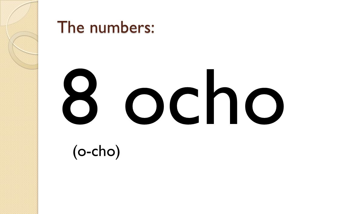 The numbers: 8 ocho (o-cho)