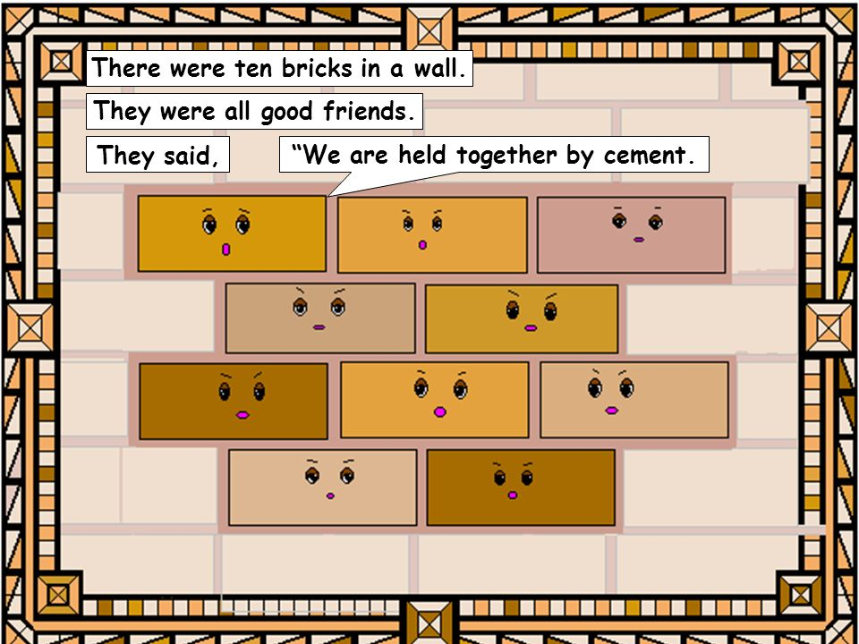 There were ten bricks in a wall. They were all good friends.