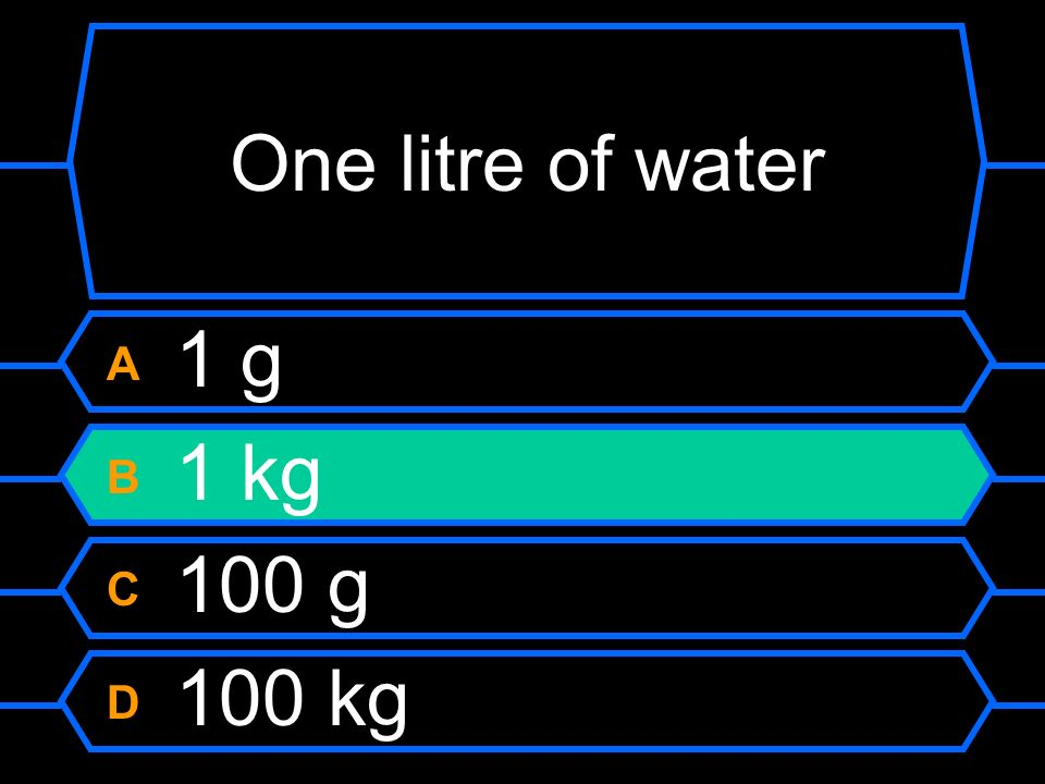 One litre of water A 1 g B 1 kg C 100 g D 100 kg