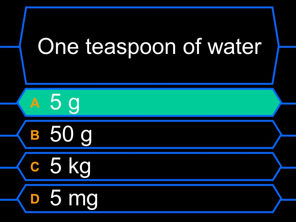 One teaspoon of water A 5 g B 50 g C 5 kg D 5 mg
