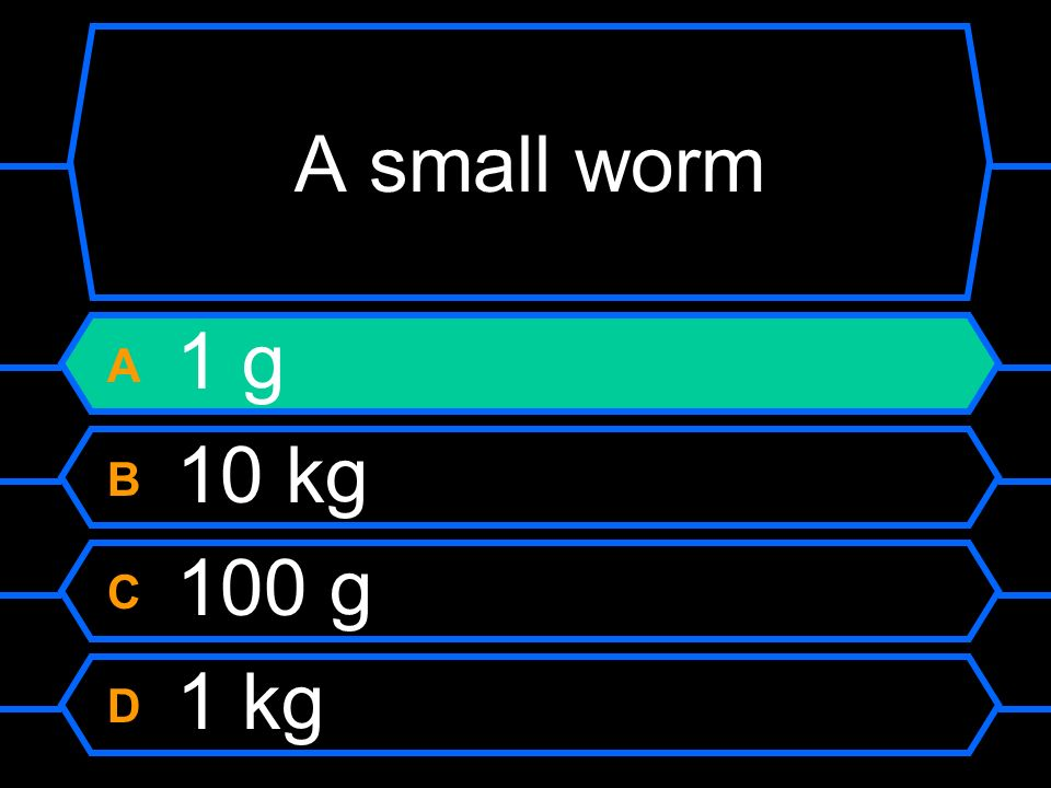 A small worm A 1 g B 10 kg C 100 g D 1 kg