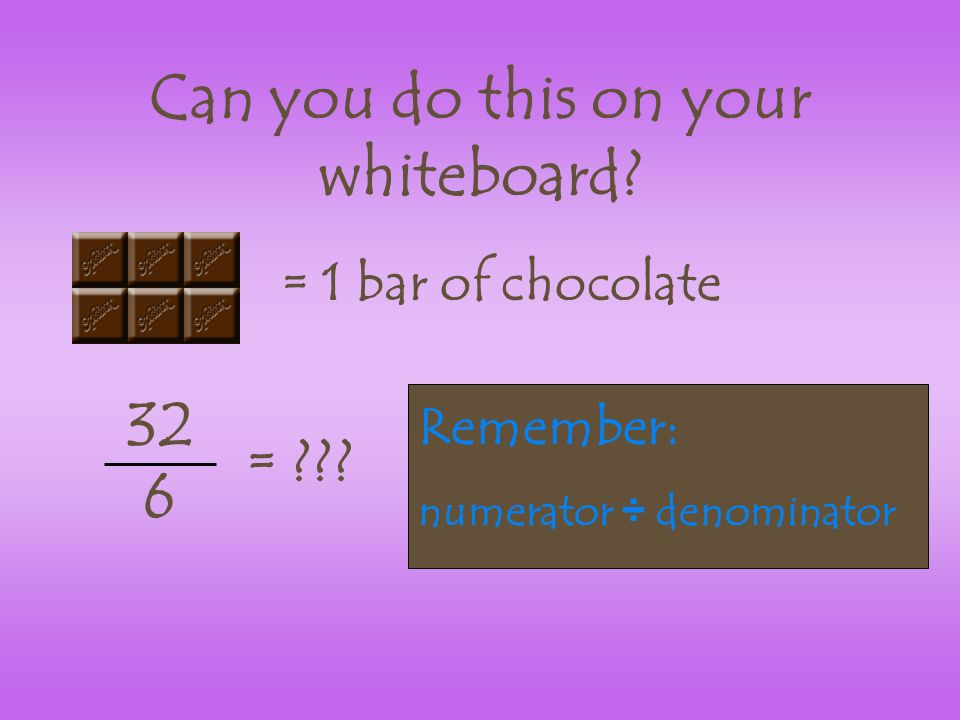 Can you do this on your whiteboard. = 1 bar of chocolate 32 6 = .