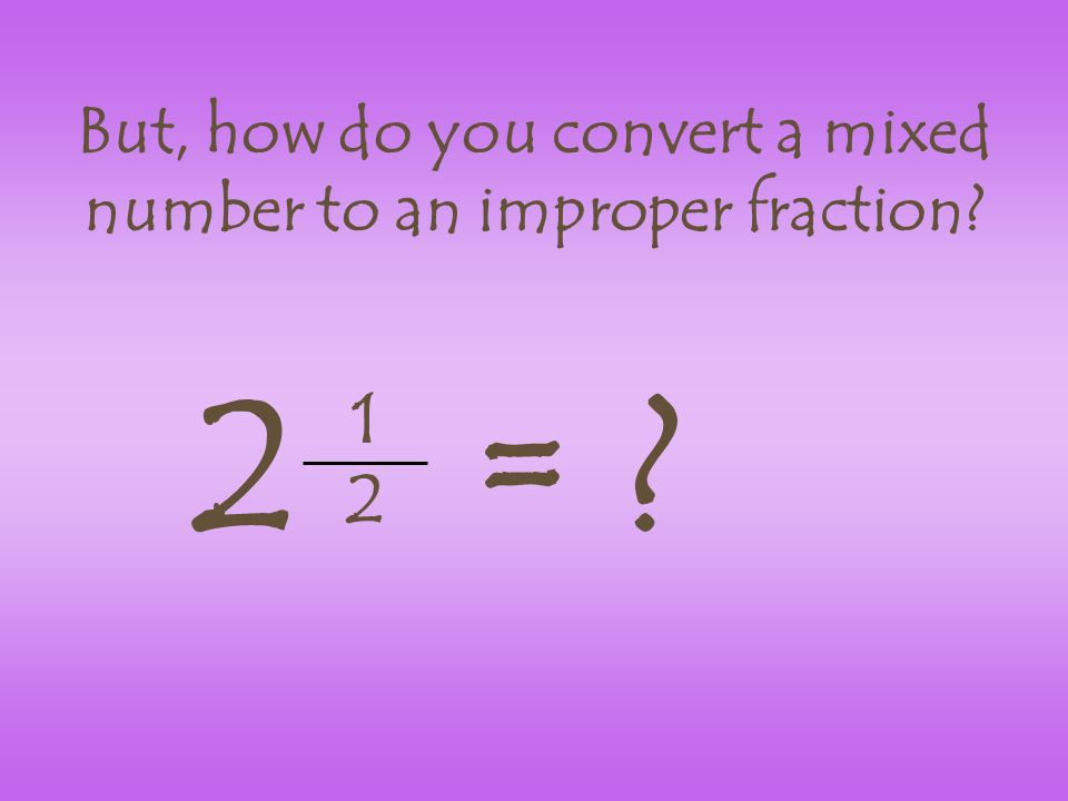 But, how do you convert a mixed number to an improper fraction 1 2 2=