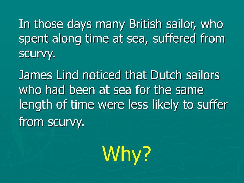 In those days many British sailor, who spent along time at sea, suffered from scurvy.