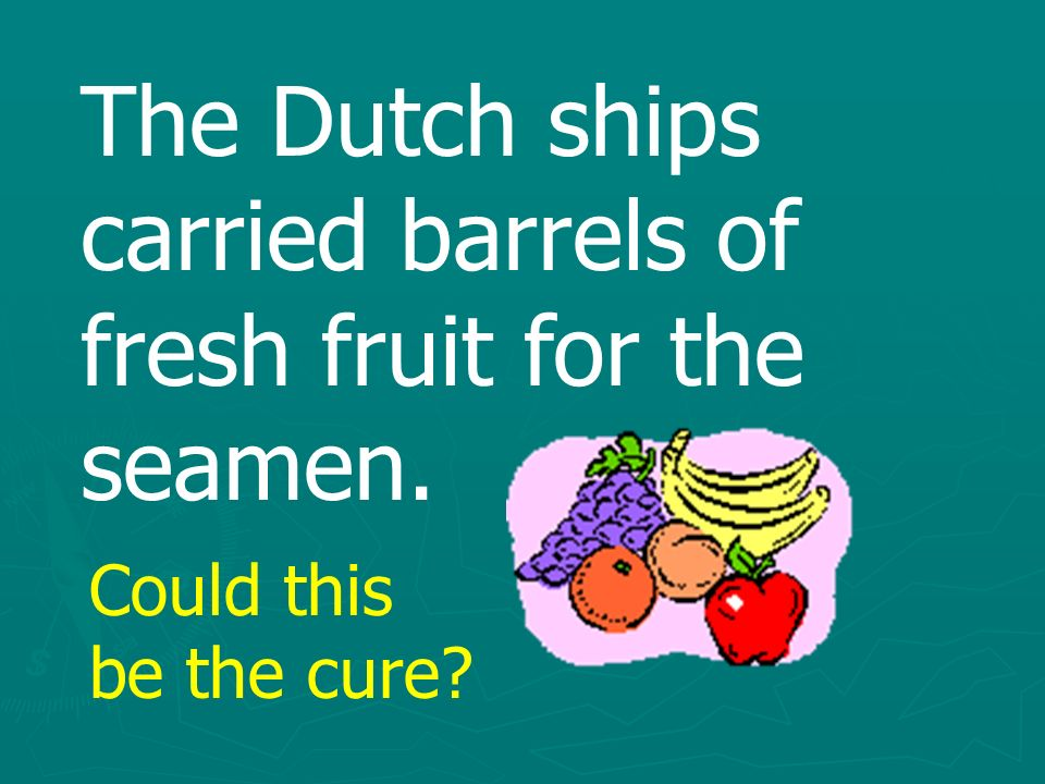 The Dutch ships carried barrels of fresh fruit for the seamen. Could this be the cure