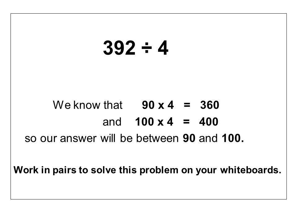 392 ÷ 4 We know that 90 x 4 = 360 and 100 x 4 = 400 so our answer will be between 90 and 100.