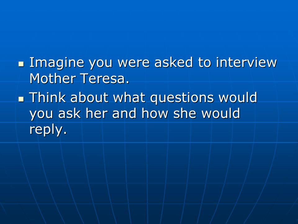 Imagine you were asked to interview Mother Teresa.