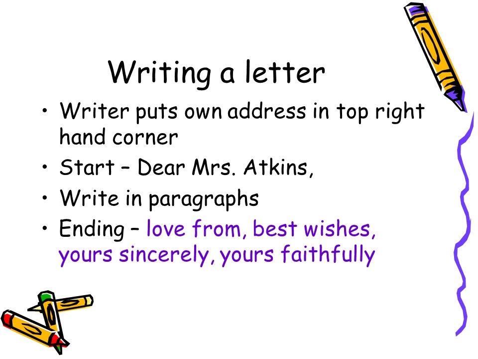 Writing a letter Writer puts own address in top right hand corner Start – Dear Mrs.