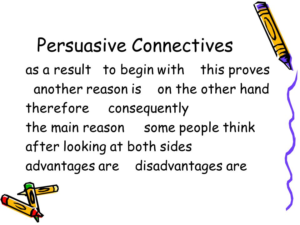 Persuasive Connectives as a result to begin with this proves another reason is on the other hand therefore consequently the main reason some people think after looking at both sides advantages are disadvantages are