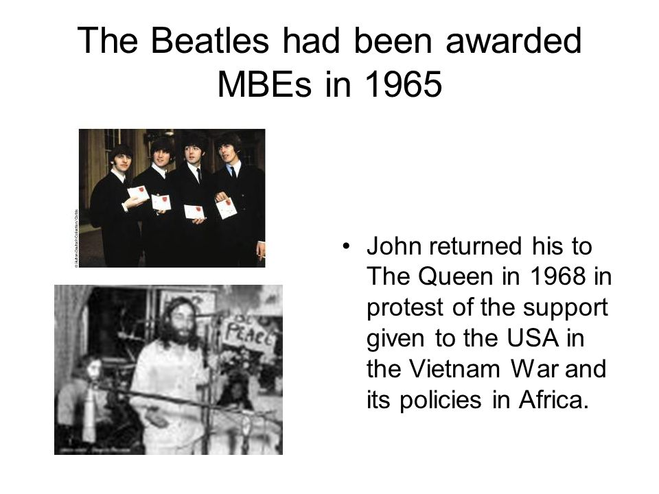 The Beatles had been awarded MBEs in 1965 John returned his to The Queen in 1968 in protest of the support given to the USA in the Vietnam War and its policies in Africa.