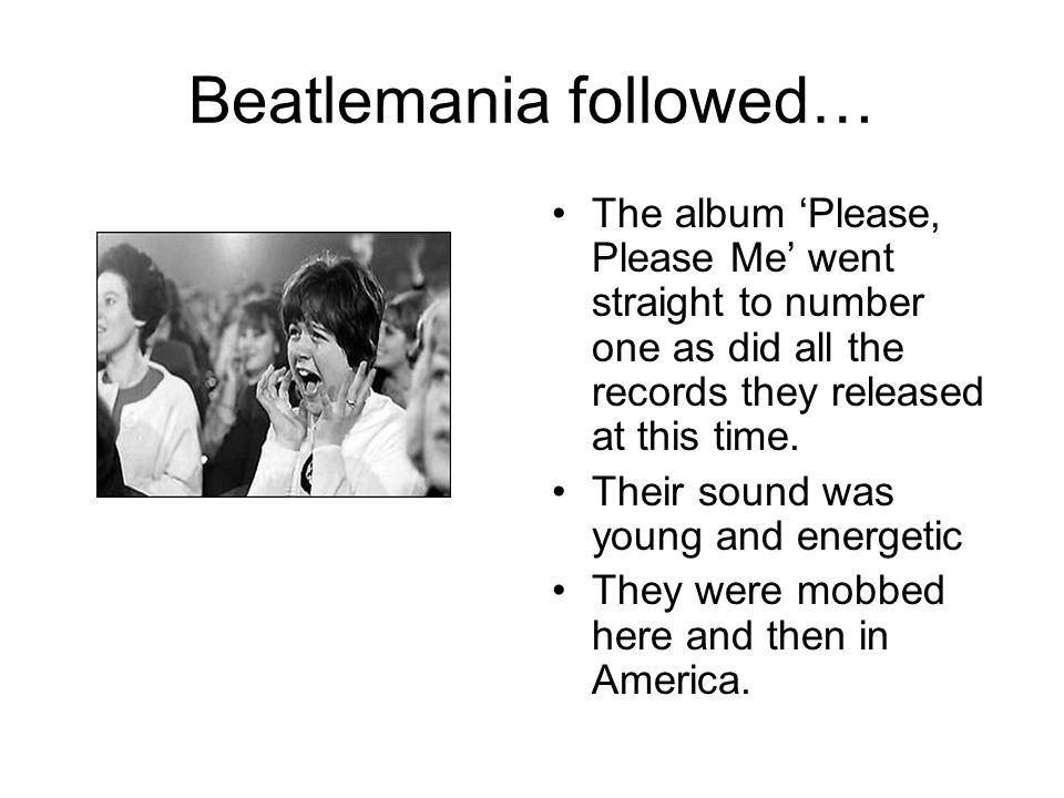 Beatlemania followed… The album Please, Please Me went straight to number one as did all the records they released at this time.