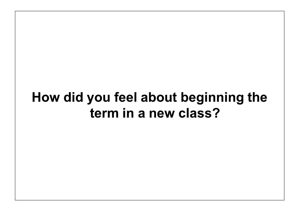 How did you feel about beginning the term in a new class