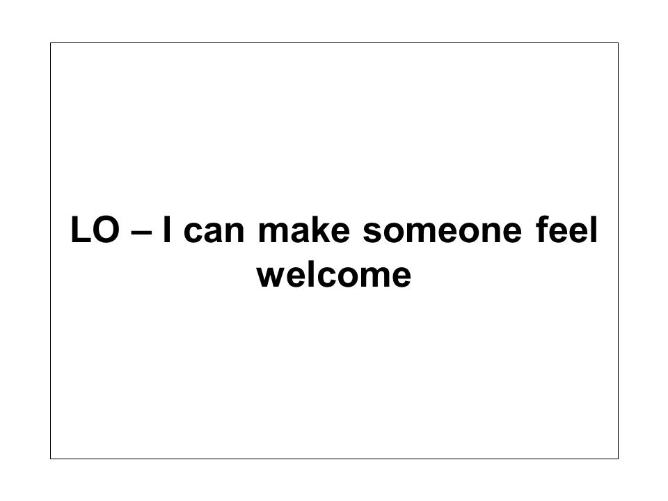 LO – I can make someone feel welcome