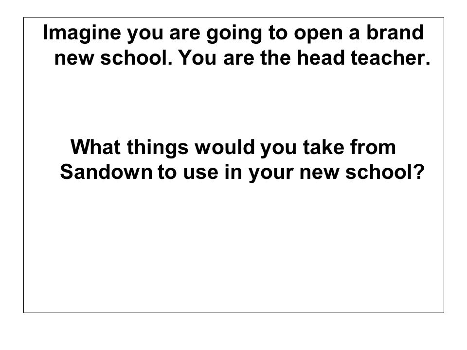 Imagine you are going to open a brand new school. You are the head teacher.