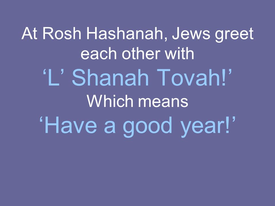 At Rosh Hashanah, Jews greet each other with L Shanah Tovah! Which means Have a good year!