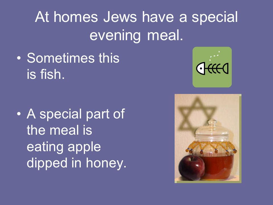 At homes Jews have a special evening meal. Sometimes this is fish.