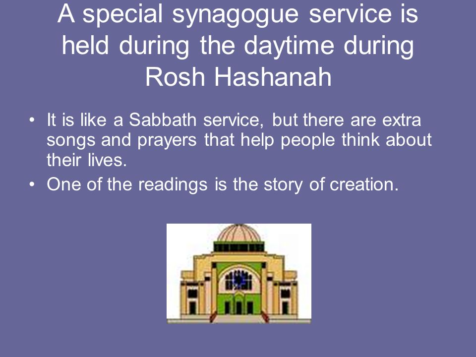 A special synagogue service is held during the daytime during Rosh Hashanah It is like a Sabbath service, but there are extra songs and prayers that help people think about their lives.