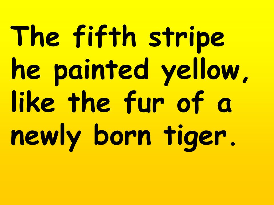 The fifth stripe he painted yellow, like the fur of a newly born tiger.