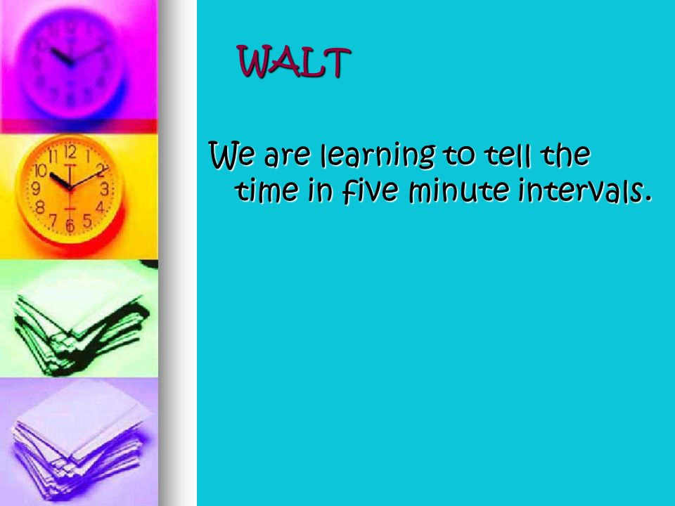 WALT We are learning to tell the time in five minute intervals.