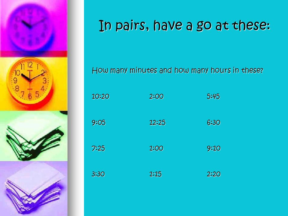 In pairs, have a go at these: How many minutes and how many hours in these.