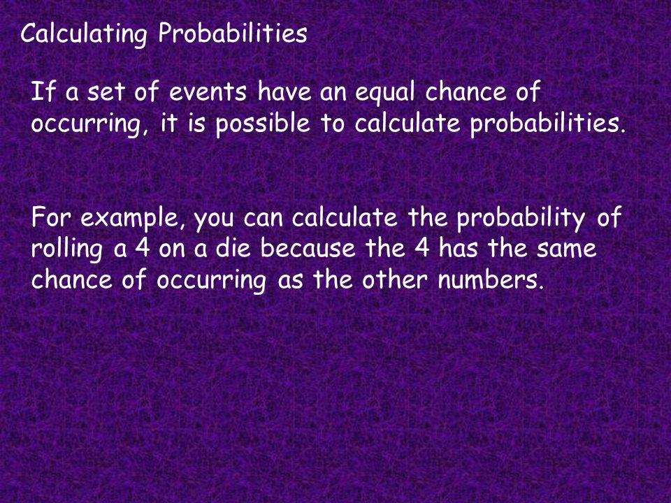 Calculating Probabilities If a set of events have an equal chance of occurring, it is possible to calculate probabilities.