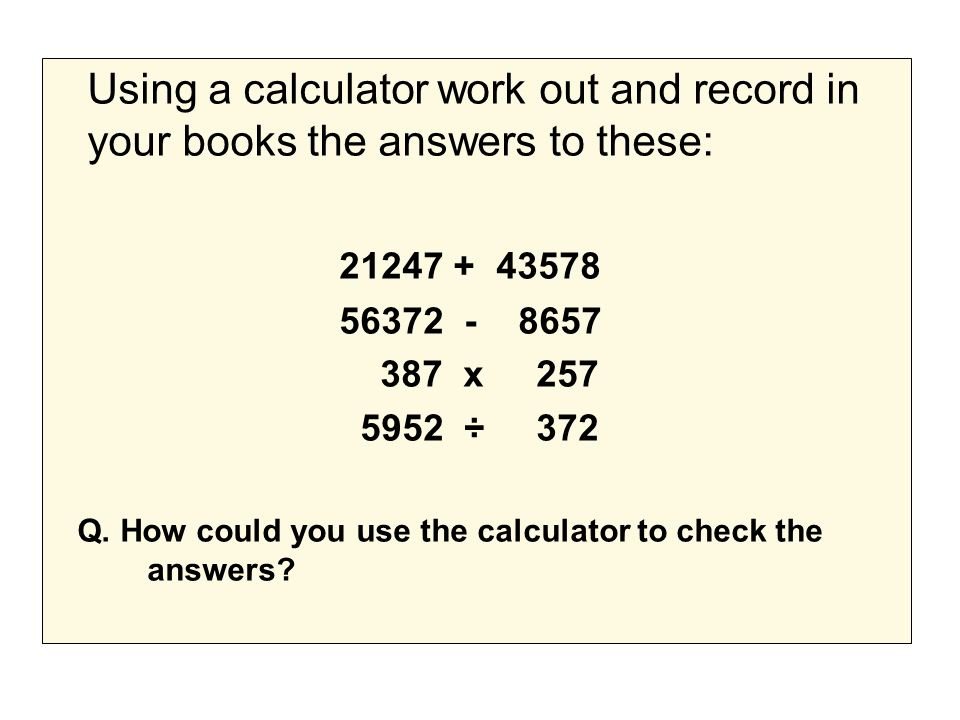 Using a calculator work out and record in your books the answers to these: 21247 + 43578 56372 - 8657 387 x 257 5952 ÷ 372 Q.