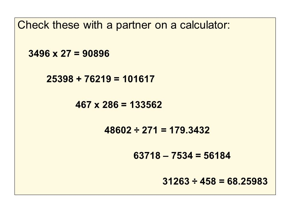 Check these with a partner on a calculator: 3496 x 27 = 90896 25398 + 76219 = 101617 467 x 286 = 133562 48602 ÷ 271 = 179.3432 63718 – 7534 = 56184 31263 ÷ 458 = 68.25983