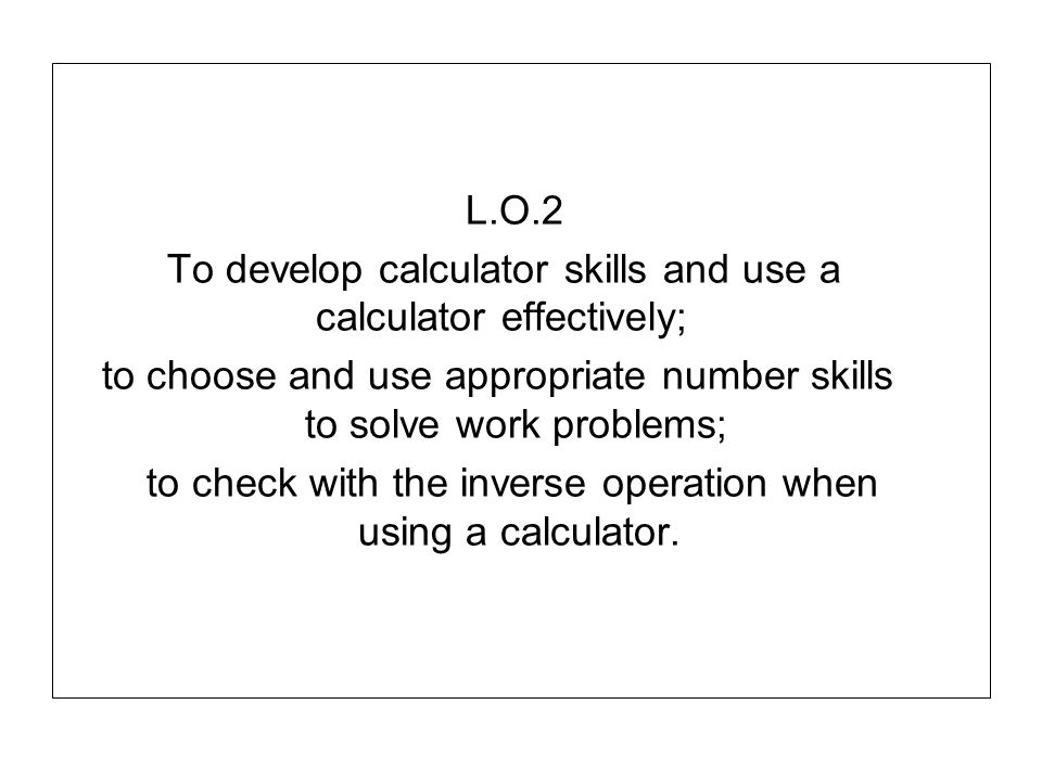 L.O.2 To develop calculator skills and use a calculator effectively; to choose and use appropriate number skills to solve work problems; to check with the inverse operation when using a calculator.