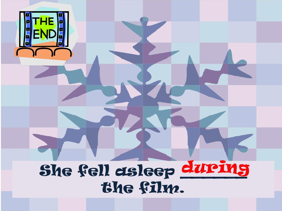 She fell asleep ______ the film. during
