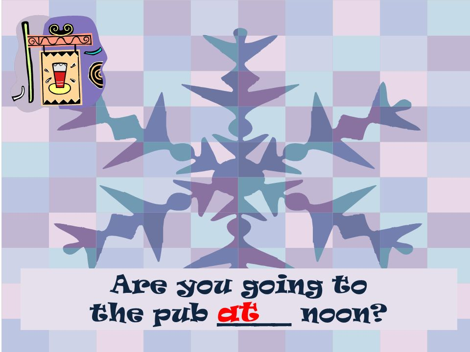 Are you going to the pub ____ noon at