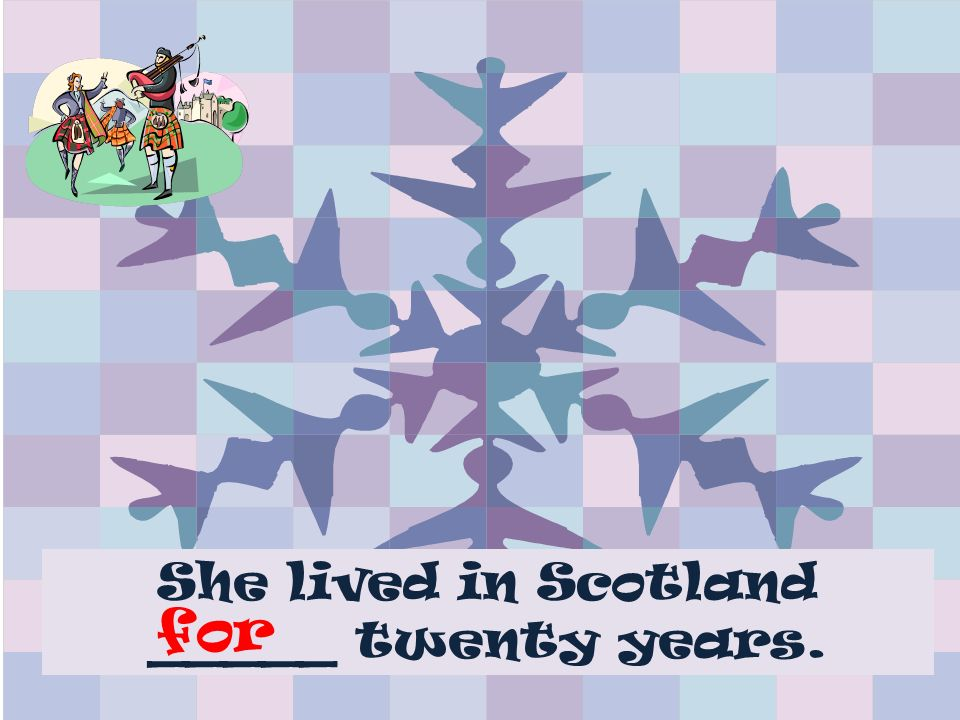 She lived in Scotland _____ twenty years. for