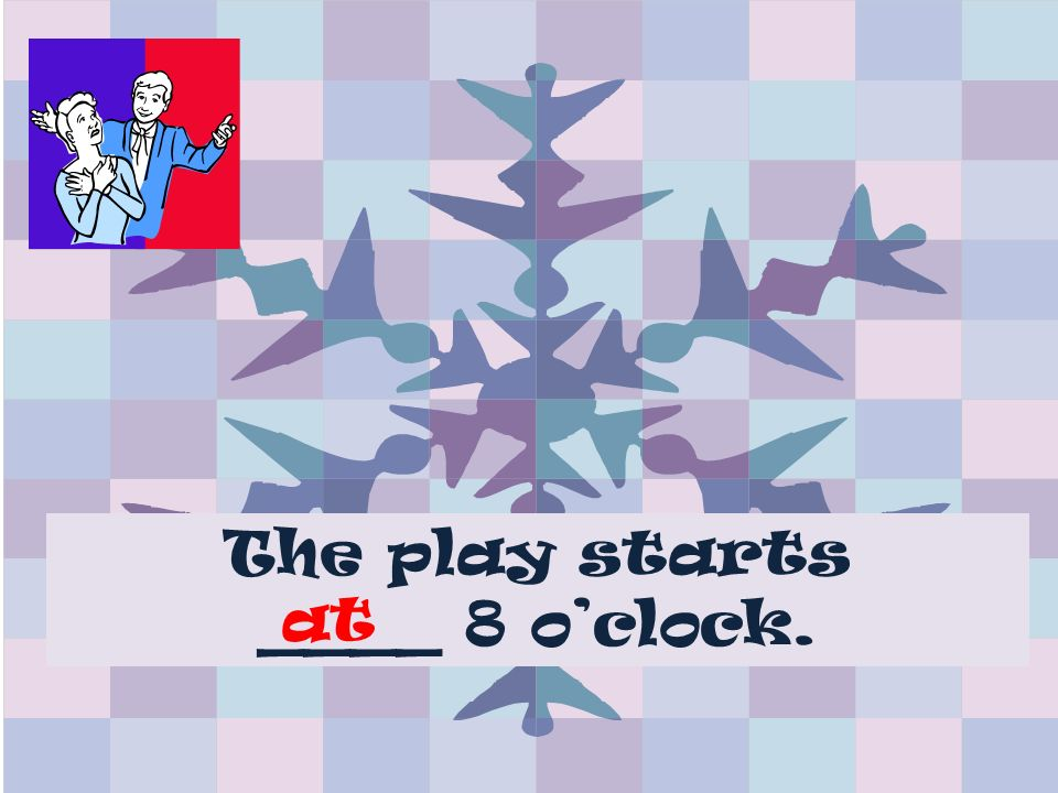 The play starts ____ 8 oclock. at