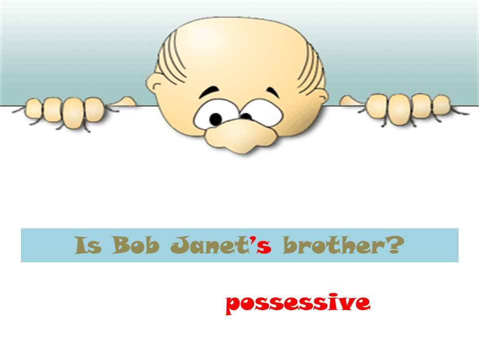 Is Bob Janets brother possessive