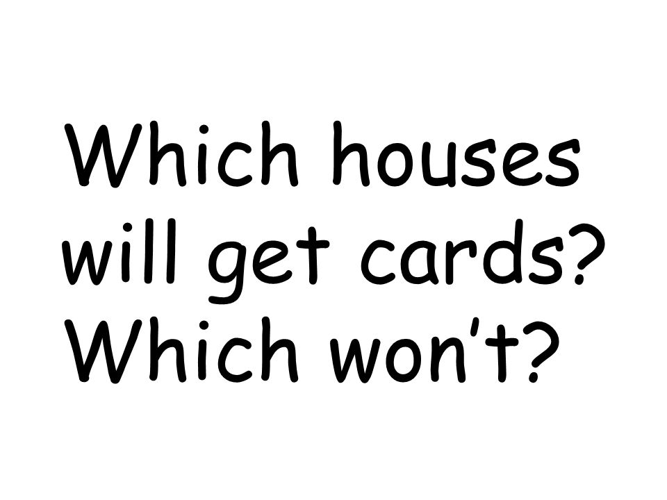 Which houses will get cards Which wont