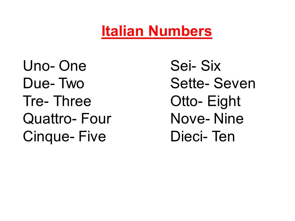 Uno- OneSei- Six Due- TwoSette- Seven Tre- ThreeOtto- Eight Quattro- FourNove- Nine Cinque- FiveDieci- Ten Italian Numbers
