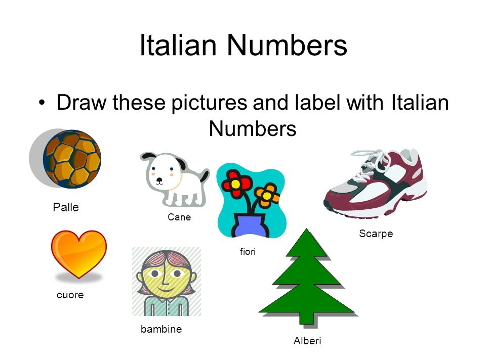 Italian Numbers Draw these pictures and label with Italian Numbers Palle Cane fiori Scarpe cuore Alberi bambine