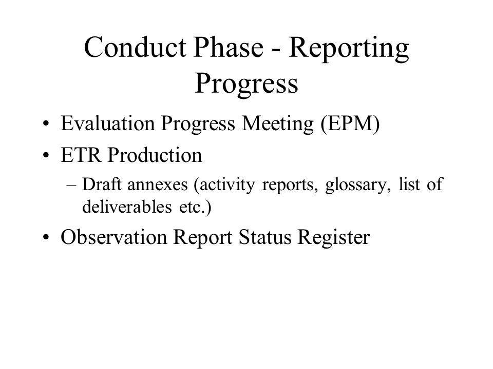 Conduct Phase - Reporting Progress Evaluation Progress Meeting (EPM) ETR Production –Draft annexes (activity reports, glossary, list of deliverables etc.) Observation Report Status Register