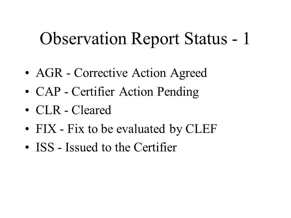 Observation Report Status - 1 AGR - Corrective Action Agreed CAP - Certifier Action Pending CLR - Cleared FIX - Fix to be evaluated by CLEF ISS - Issued to the Certifier